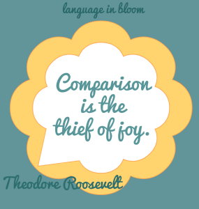 Comparison is the thief of joy ~ Theodore Roosevelt